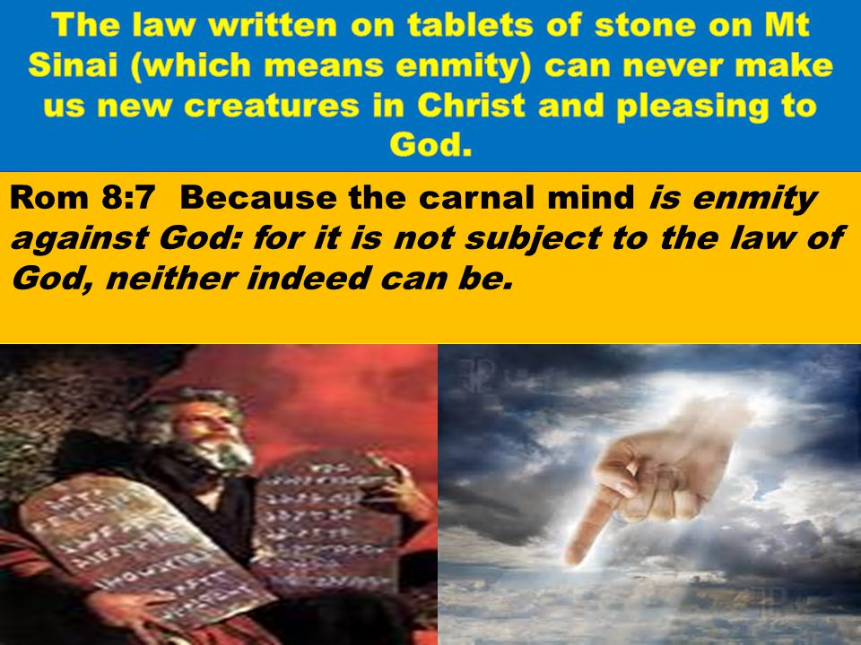 The law written on tablets of stone on Mt Sinai (which means enmity) can never make us new creatures in Christ and pleasing to God.