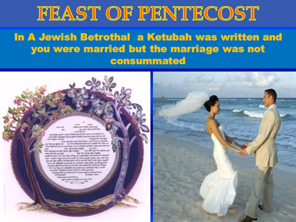 FEAST OF PENTECOST In A Jewish Betrothal a Ketubah was written and you were married but the marriage was not consummated.