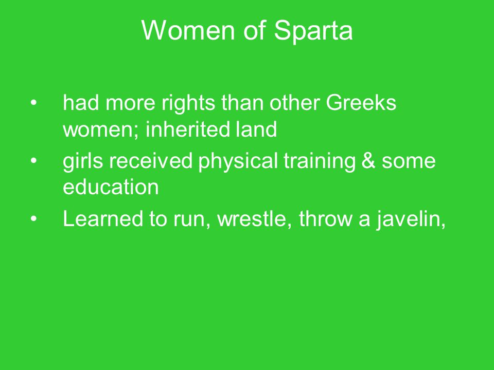 Women of Sparta had more rights than other Greeks women; inherited land. girls received physical training & some education.