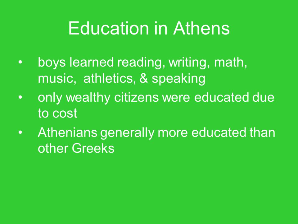 Education in Athens boys learned reading, writing, math, music, athletics, & speaking. only wealthy citizens were educated due to cost.