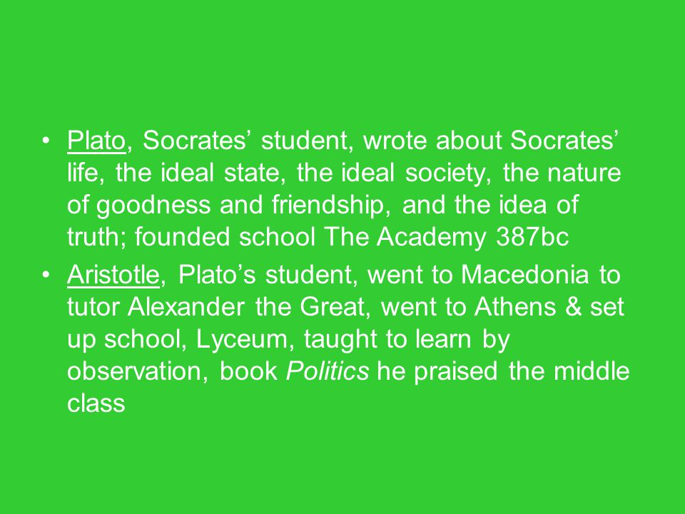 Plato, Socrates' student, wrote about Socrates' life, the ideal state, the ideal society, the nature of goodness and friendship, and the idea of truth; founded school The Academy 387bc