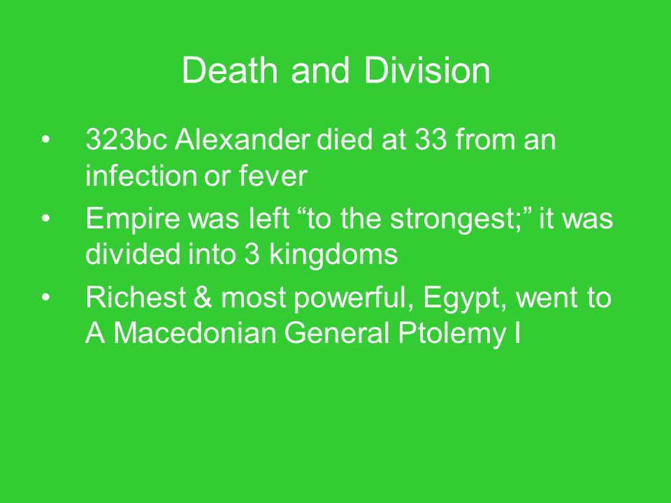 Death and Division 323bc Alexander died at 33 from an infection or fever. Empire was left to the strongest; it was divided into 3 kingdoms.