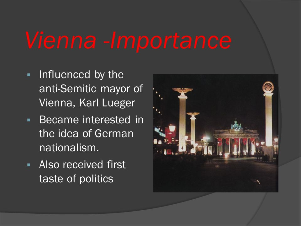 Vienna -Importance Influenced by the anti-Semitic mayor of Vienna, Karl Lueger. Became interested in the idea of German nationalism.
