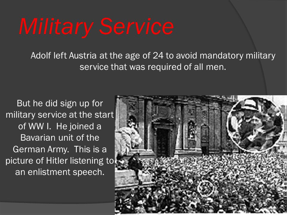 Military Service Adolf left Austria at the age of 24 to avoid mandatory military service that was required of all men.
