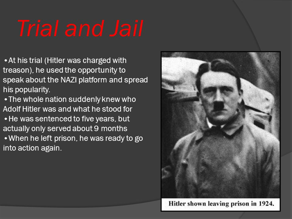 Trial and Jail At his trial (Hitler was charged with treason), he used the opportunity to speak about the NAZI platform and spread his popularity.