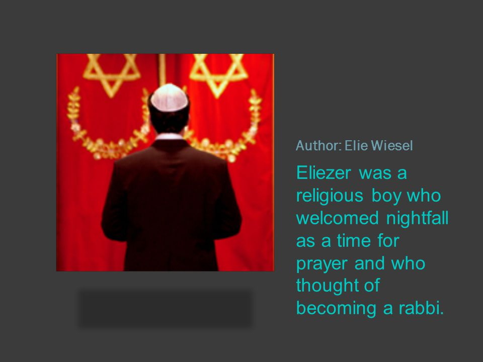 Author: Elie Wiesel Eliezer was a religious boy who welcomed nightfall as a time for prayer and who thought of becoming a rabbi.