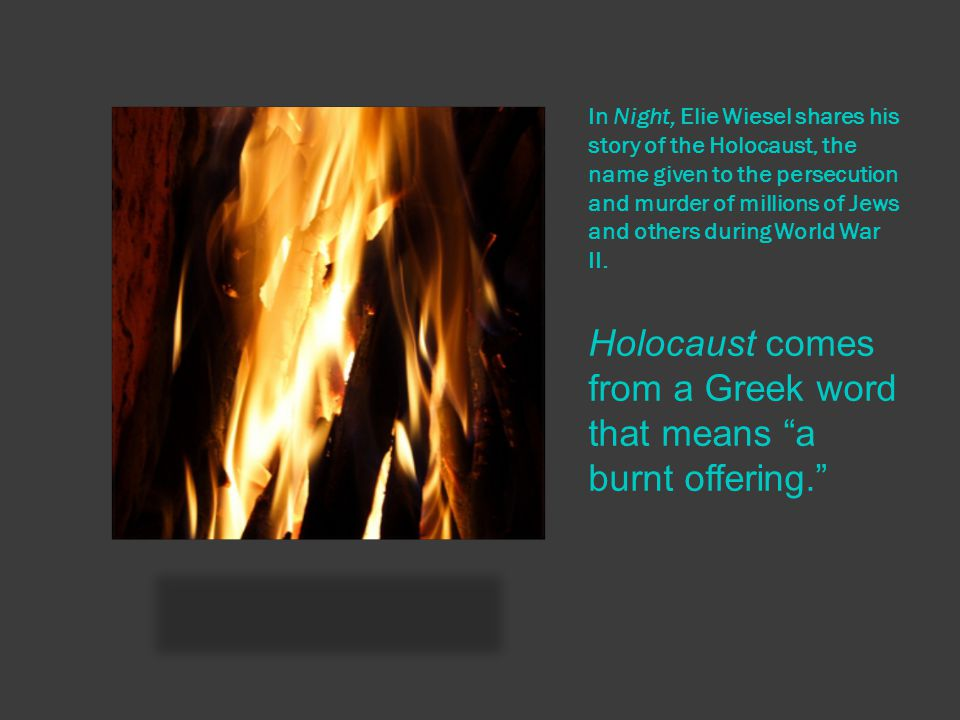 Holocaust comes from a Greek word that means a burnt offering.