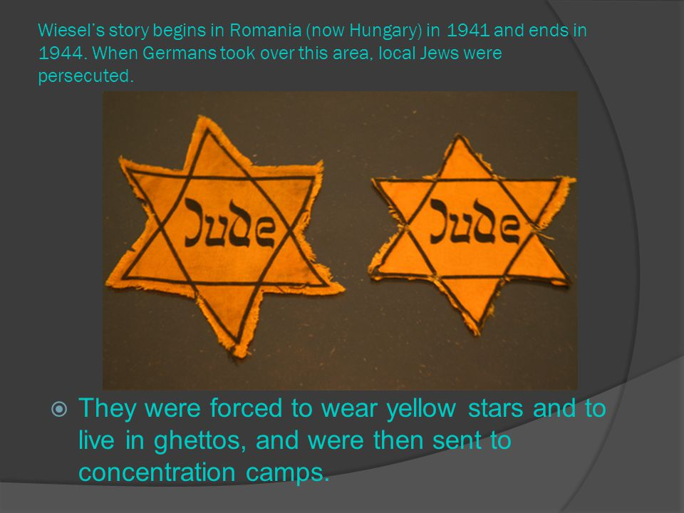 Wiesel's story begins in Romania (now Hungary) in 1941 and ends in 1944. When Germans took over this area, local Jews were persecuted.