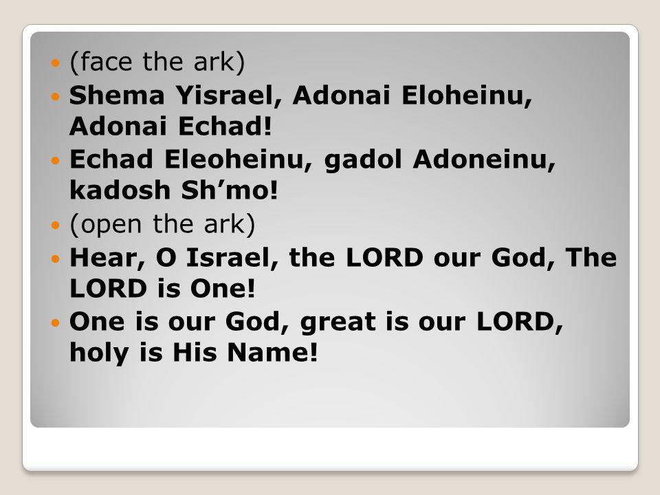 (face the ark) Shema Yisrael, Adonai Eloheinu, Adonai Echad! Echad Eleoheinu, gadol Adoneinu, kadosh Sh'mo!