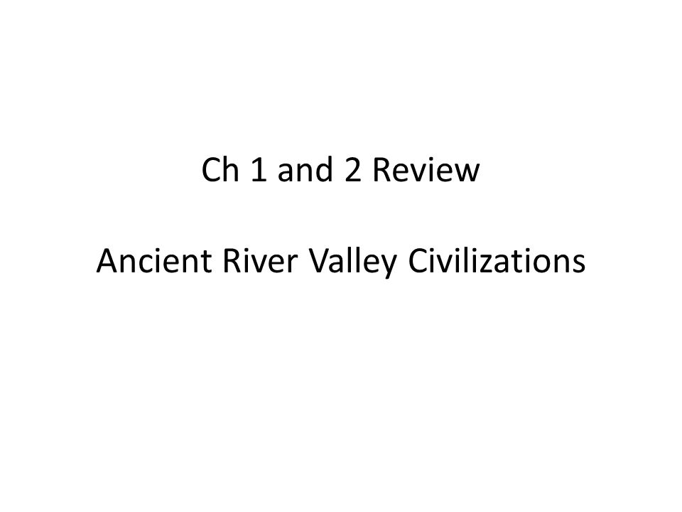 Ch 1 and 2 Review Ancient River Valley Civilizations