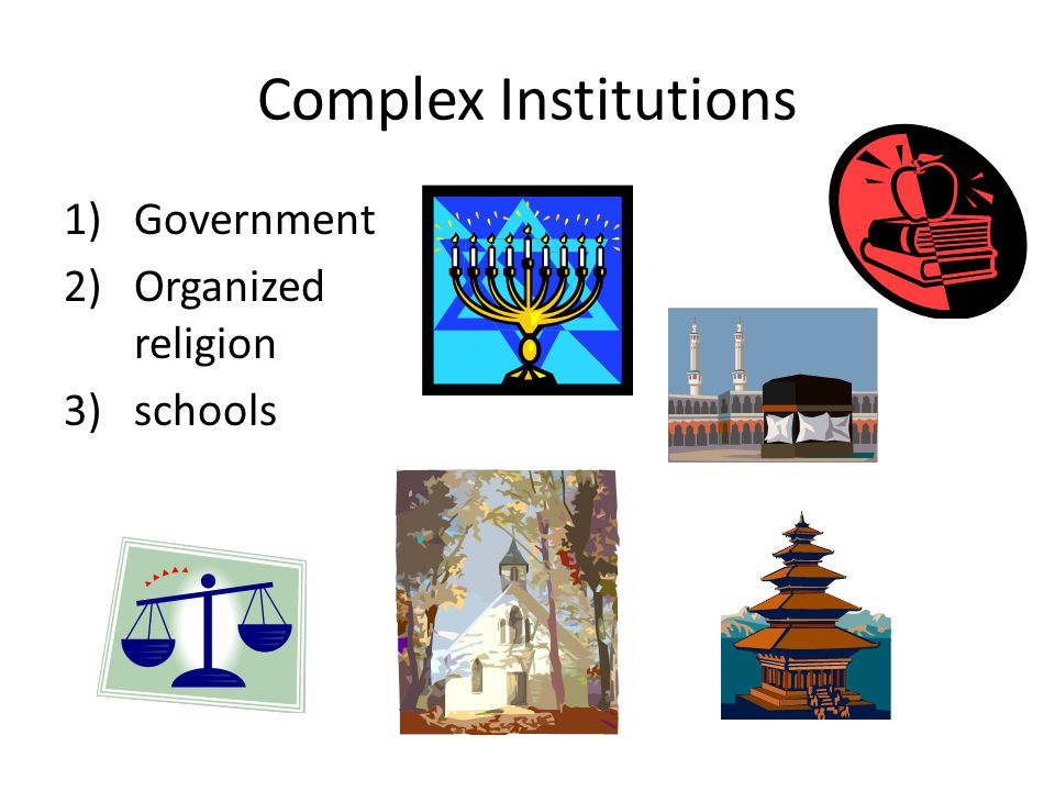 Complex Institutions Government Organized religion schools