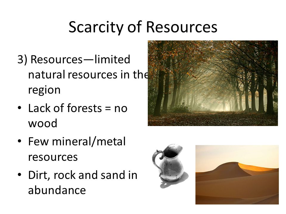Scarcity of Resources 3) Resources—limited natural resources in the region. Lack of forests = no wood.