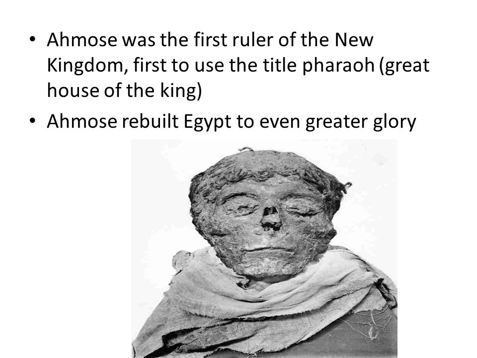 Ahmose was the first ruler of the New Kingdom, first to use the title pharaoh (great house of the king)