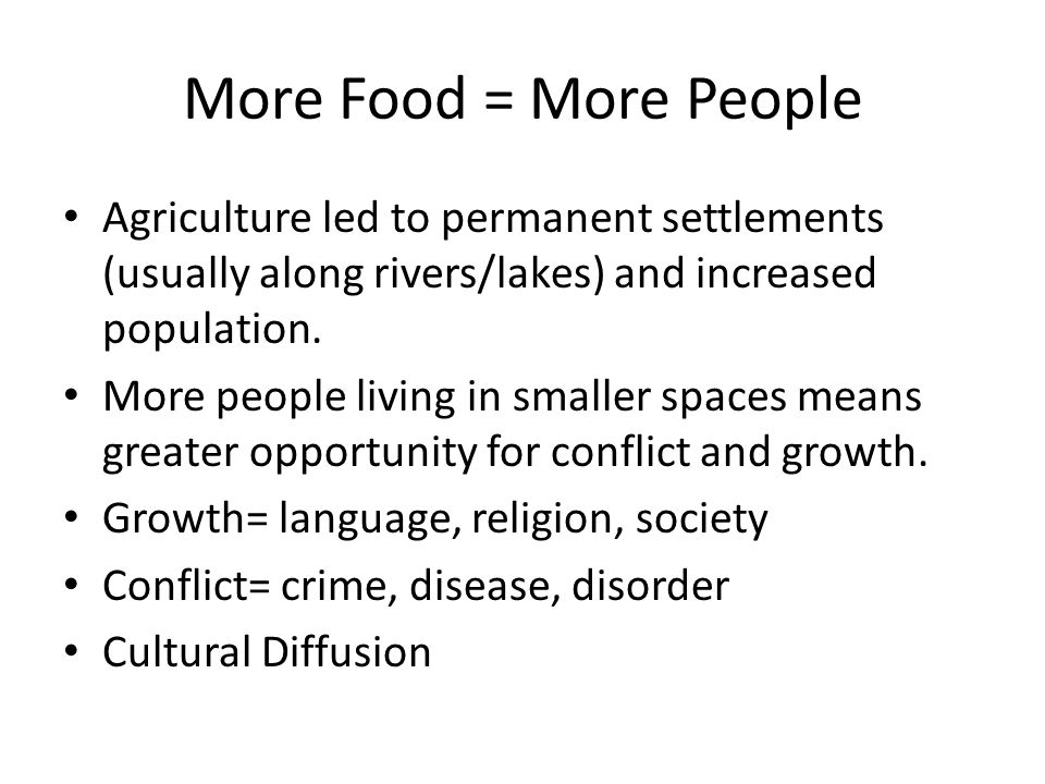 More Food = More People Agriculture led to permanent settlements (usually along rivers/lakes) and increased population.