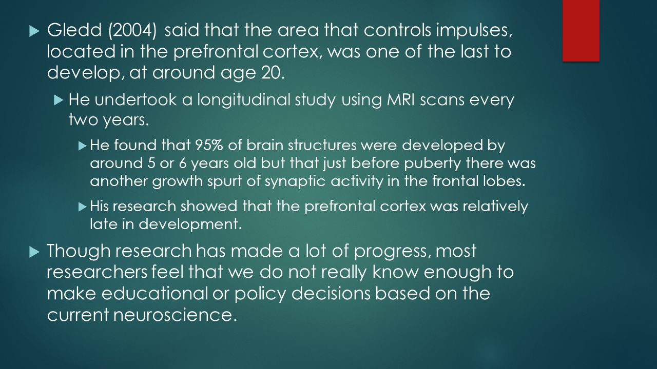 Gledd (2004) said that the area that controls impulses, located in the prefrontal cortex, was one of the last to develop, at around age 20.