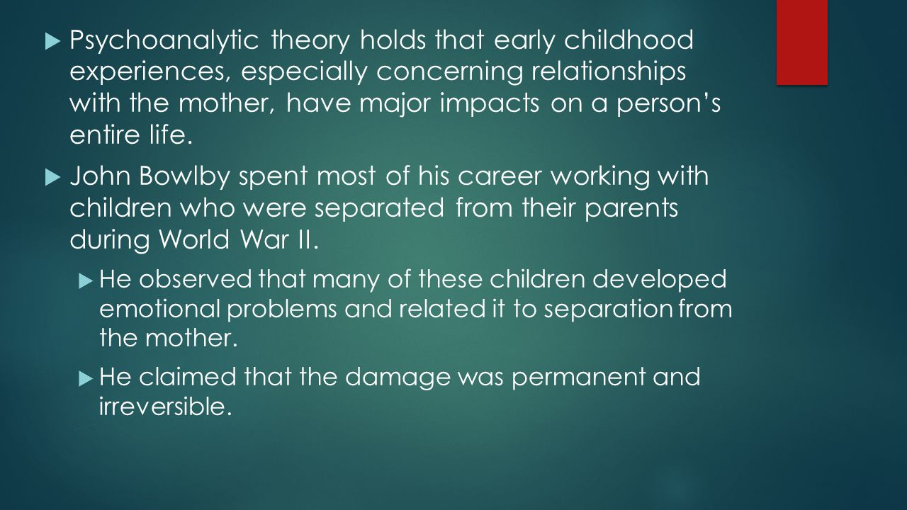 Psychoanalytic theory holds that early childhood experiences, especially concerning relationships with the mother, have major impacts on a person's entire life.