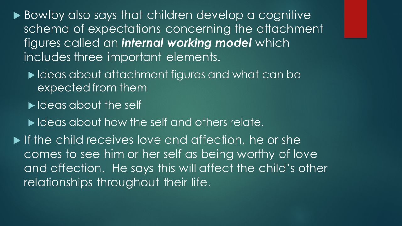 Bowlby also says that children develop a cognitive schema of expectations concerning the attachment figures called an internal working model which includes three important elements.