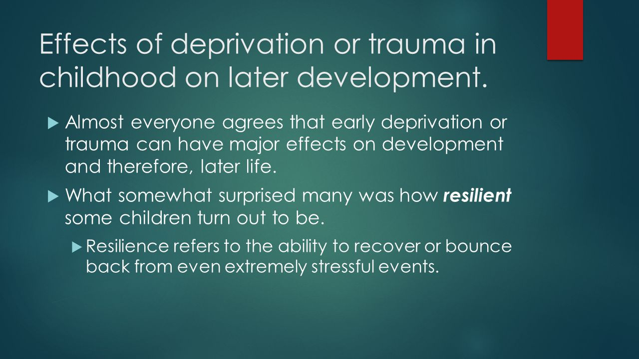 Effects of deprivation or trauma in childhood on later development.
