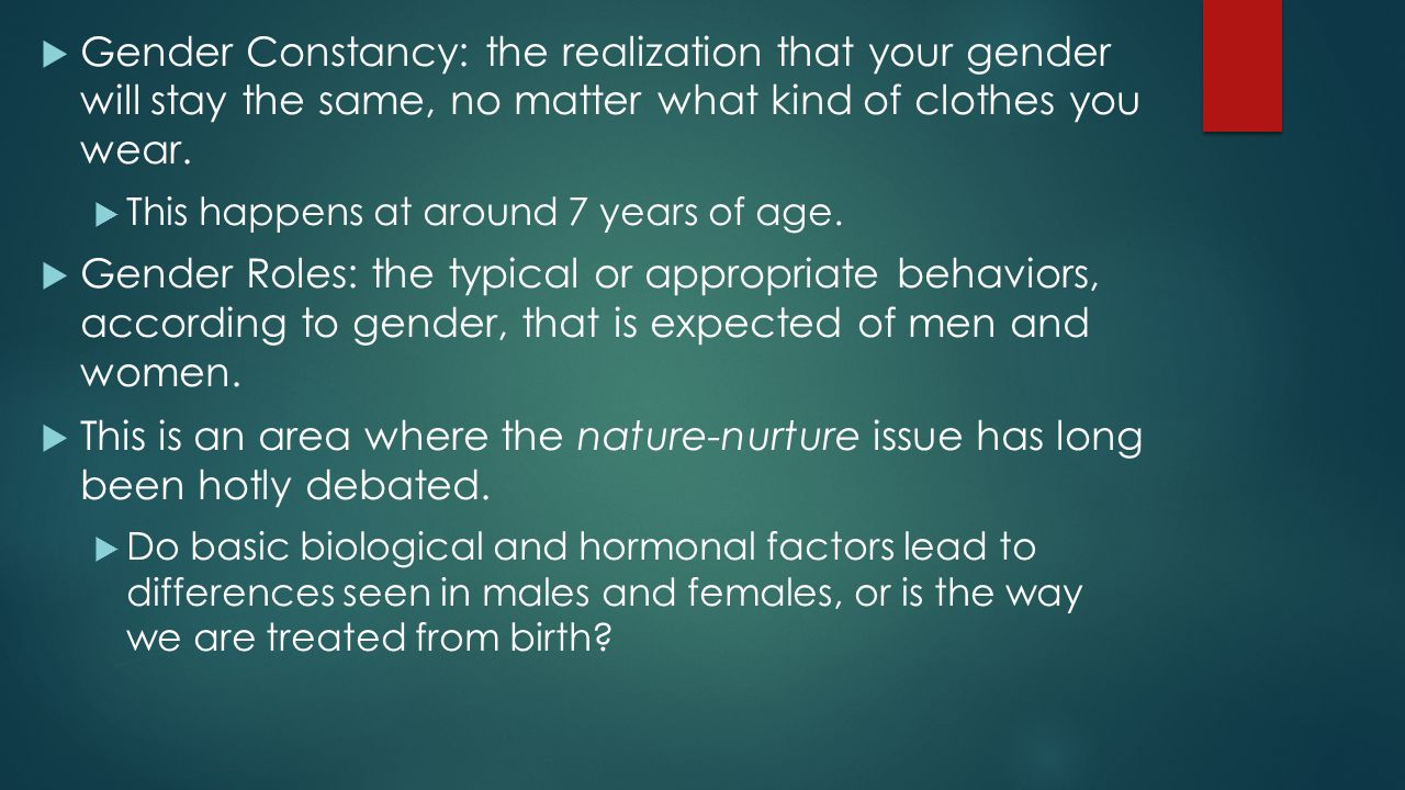 Gender Constancy: the realization that your gender will stay the same, no matter what kind of clothes you wear.