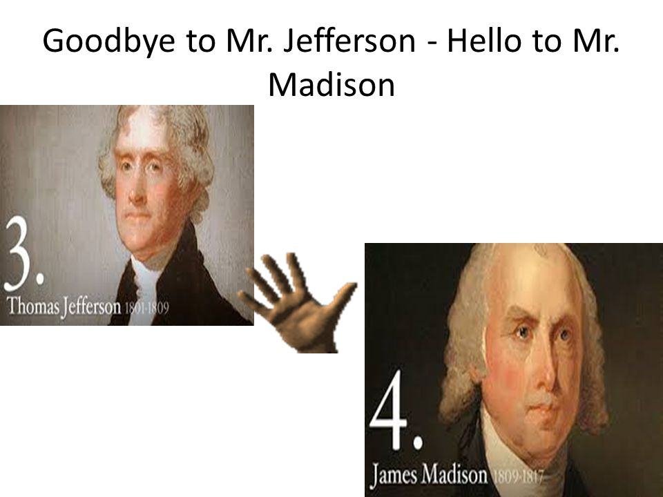 Goodbye to Mr. Jefferson - Hello to Mr. Madison