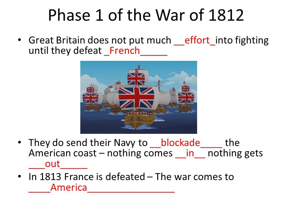 Phase 1 of the War of 1812 Great Britain does not put much __effort_into fighting until they defeat _French_____.