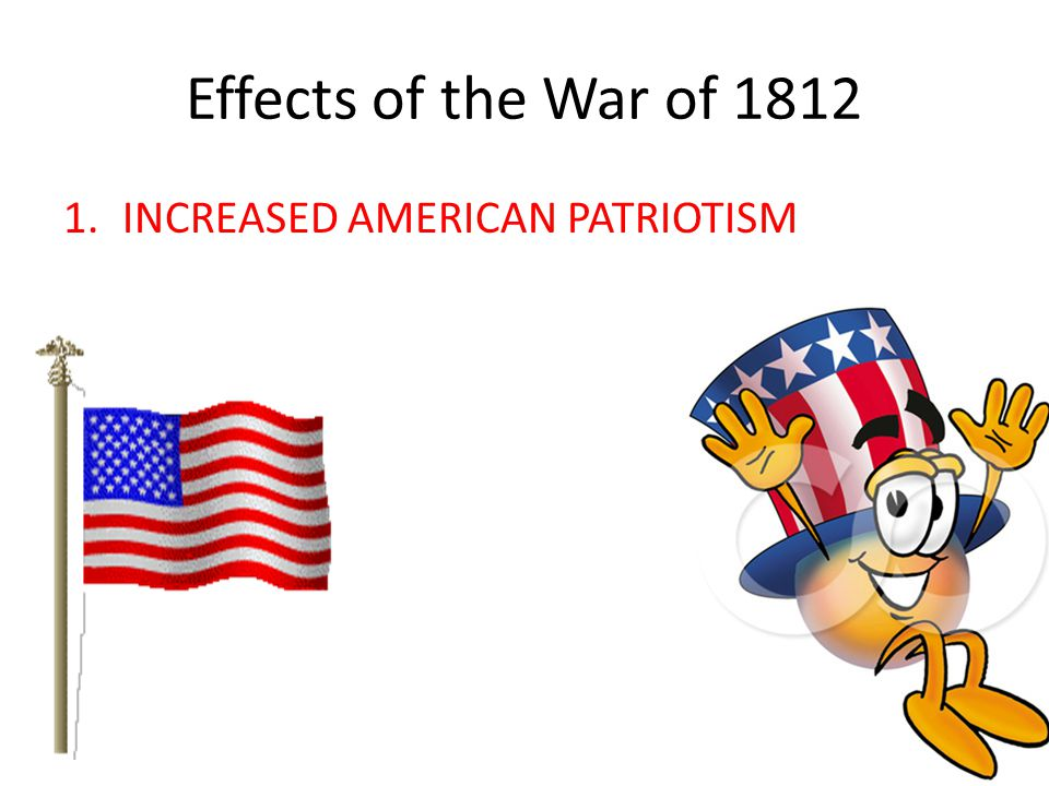 Effects of the War of 1812 INCREASED AMERICAN PATRIOTISM