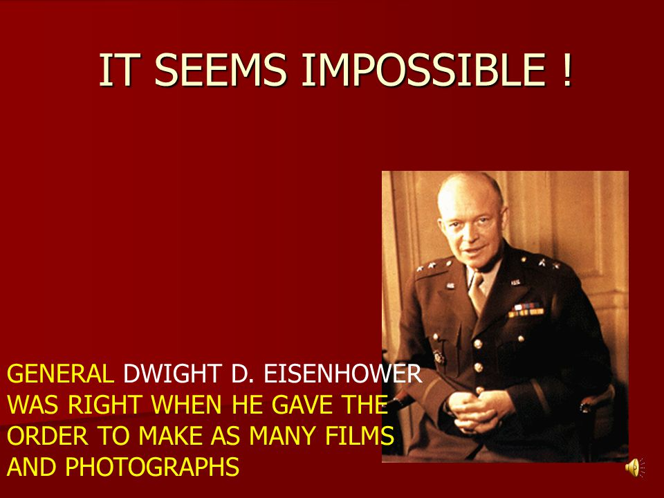 IT SEEMS IMPOSSIBLE ! IT SEEMS IMPOSIBLE ! GENERAL DWIGHT D. EISENHOWER WAS RIGHT WHEN HE GAVE THE ORDER TO HAVE AS MANY FILMS AND PHOTOS MADE.