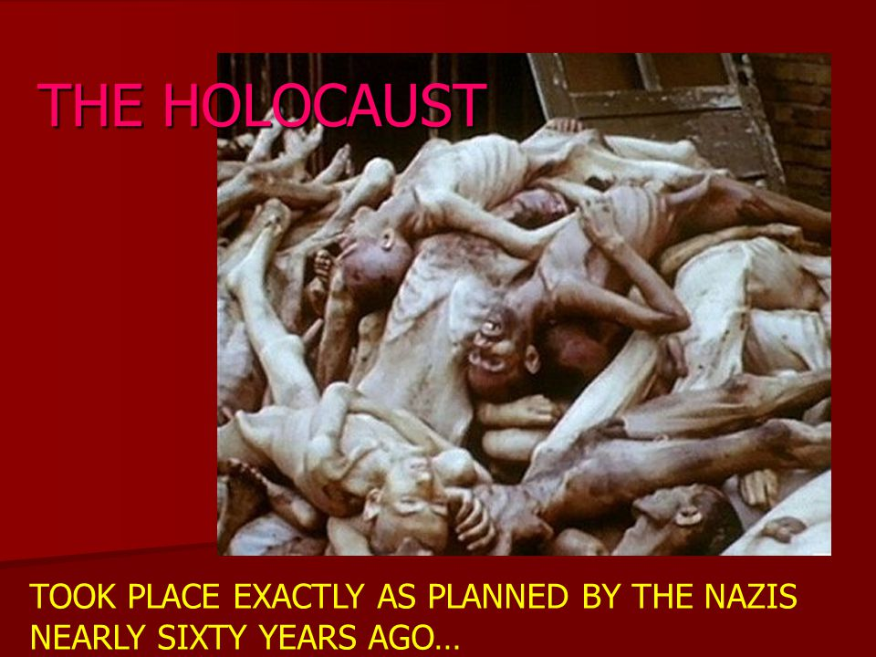 THE HOLOCAUST TOOK PLACE EXACTLY AS PLANNED BY THE NAZIS NEARLY SIXTY YEARS AGO…