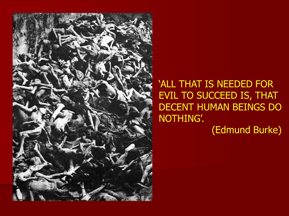 'ALL THAT IS NEEDED FOR EVIL TO SUCCEED IS, THAT DECENT HUMAN BEINGS DO NOTHING'.
