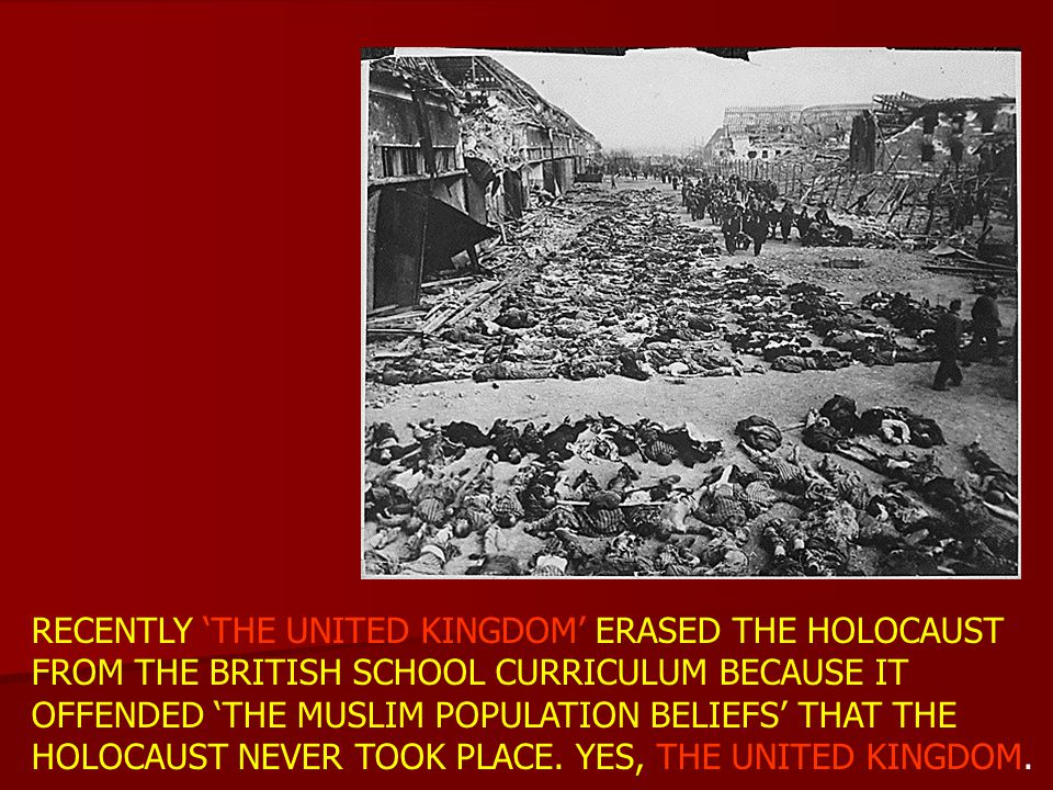 RECENTLY 'THE UNITED KINGDOM' ERASED THE HOLOCAUST FROM THE BRITISH SCHOOL CURRICULUM BECAUSE IT OFFENDED 'THE MUSLIM POPULATION BELIEFS' THAT THE HOLOCAUST NEVER TOOK PLACE.