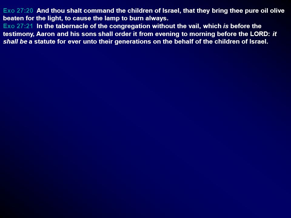 Exo 27:20 And thou shalt command the children of Israel, that they bring thee pure oil olive beaten for the light, to cause the lamp to burn always.