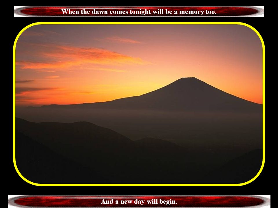 When the dawn comes tonight will be a memory too.