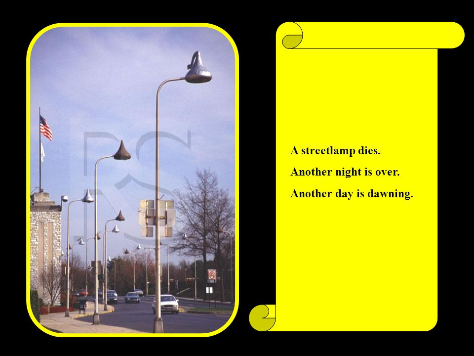 A streetlamp dies. Another night is over. Another day is dawning.