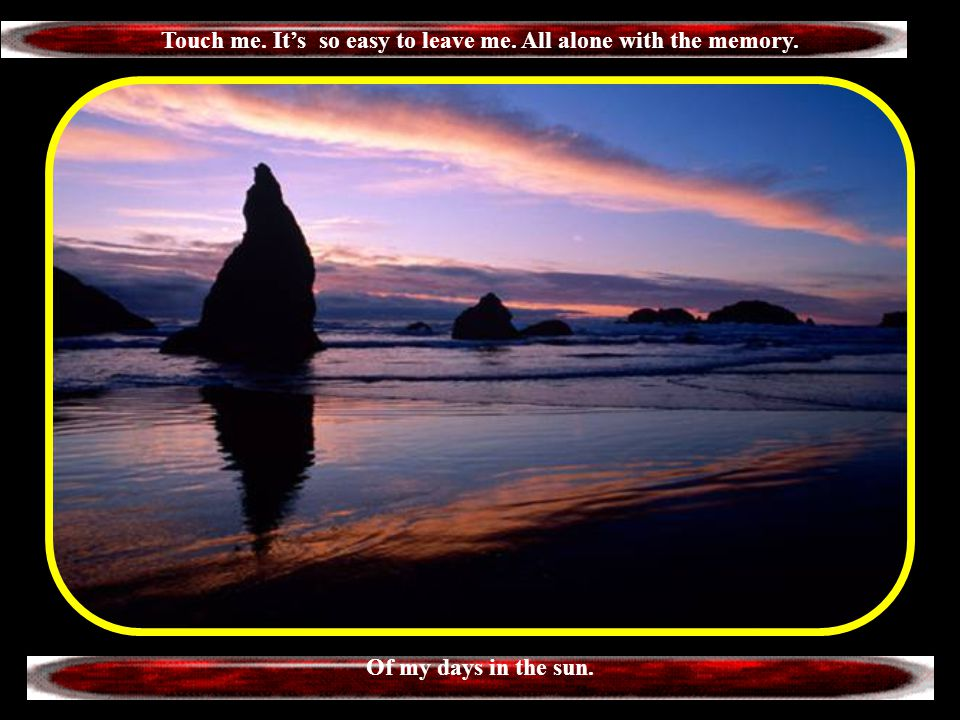 Touch me. It's so easy to leave me. All alone with the memory.