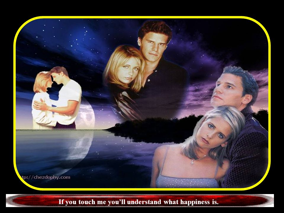 If you touch me you'll understand what happiness is.