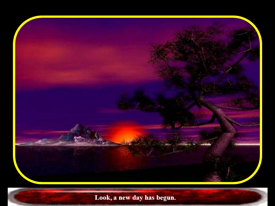 Look, a new day has begun.