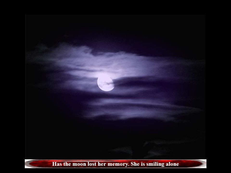 Has the moon lost her memory. She is smiling alone