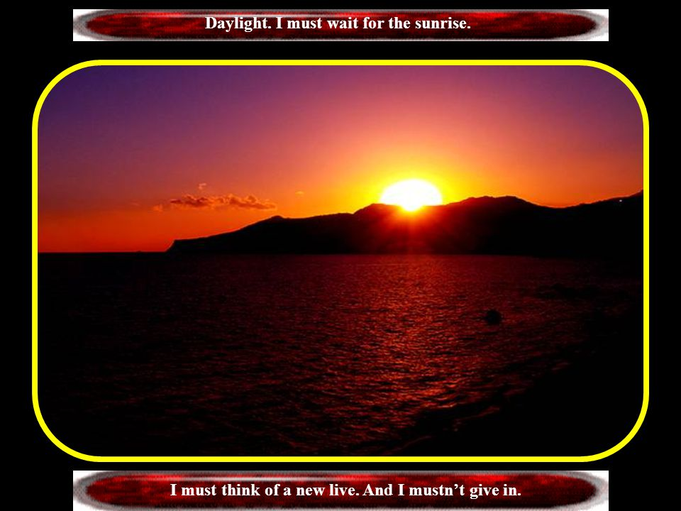 Daylight. I must wait for the sunrise.