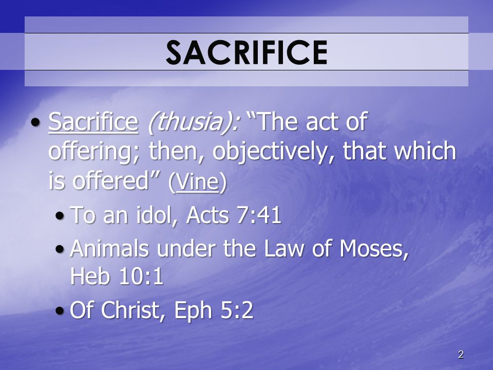 SACRIFICE Sacrifice (thusia): The act of offering; then, objectively, that which is offered (Vine)
