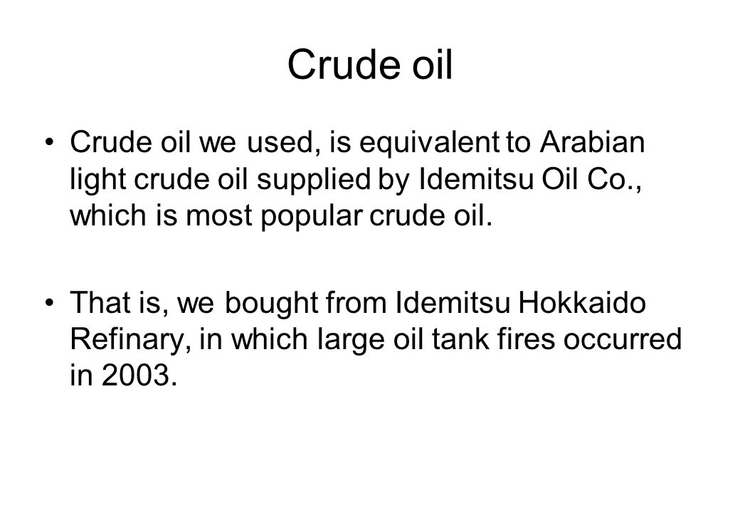 Crude oil Crude oil we used, is equivalent to Arabian light crude oil supplied by Idemitsu Oil Co., which is most popular crude oil.