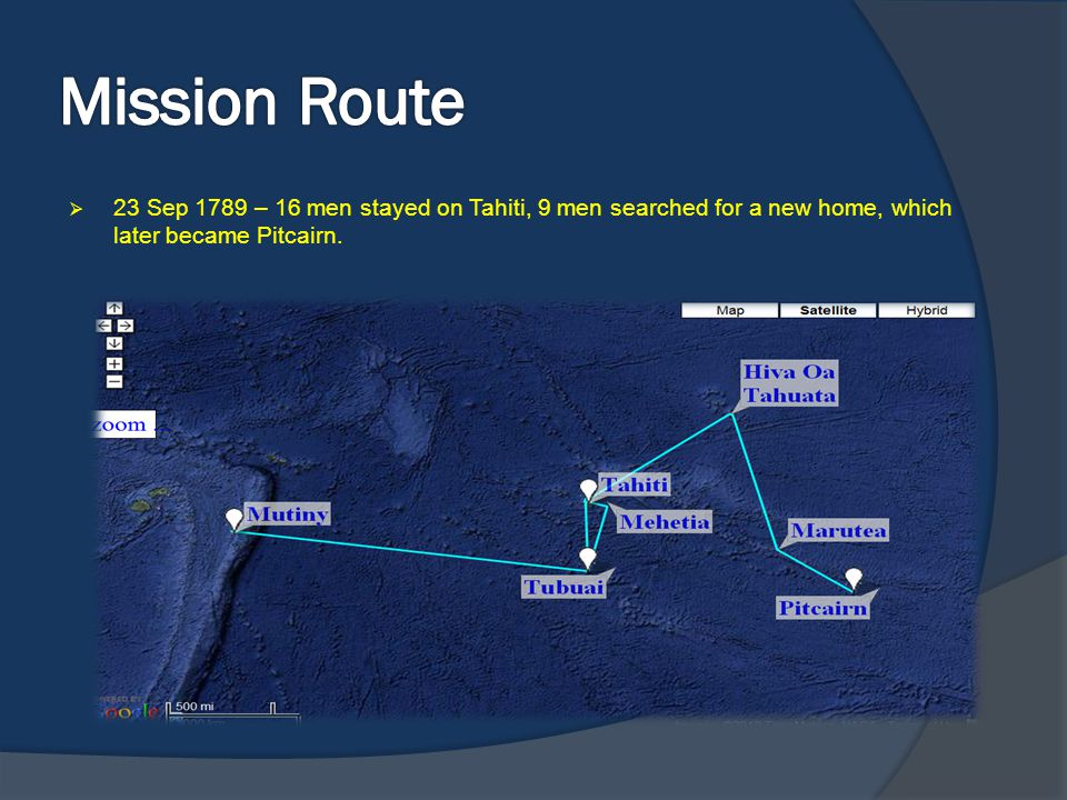 Mission Route 23 Sep 1789 – 16 men stayed on Tahiti, 9 men searched for a new home, which later became Pitcairn.