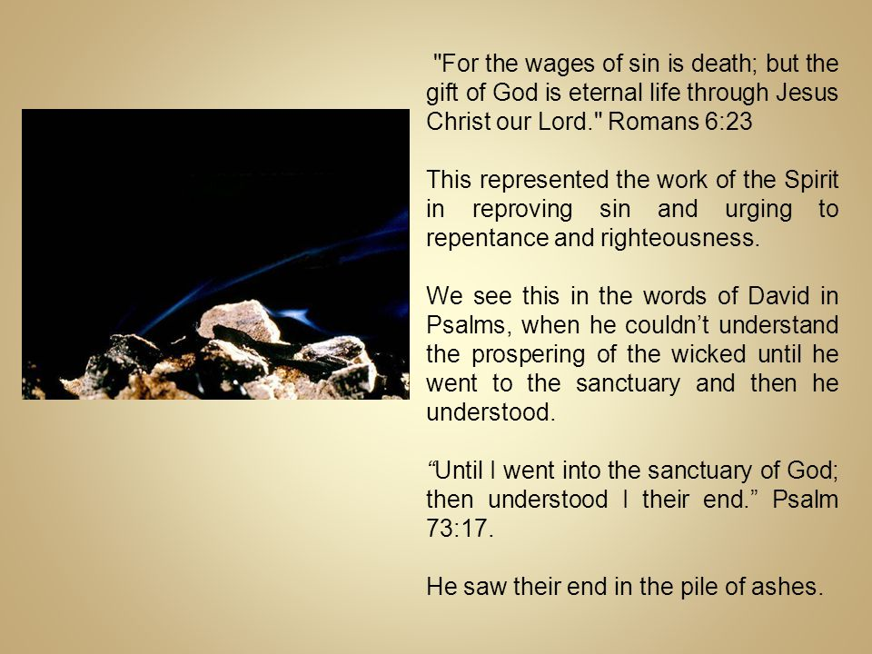 For the wages of sin is death; but the gift of God is eternal life through Jesus Christ our Lord. Romans 6:23 This represented the work of the Spirit in reproving sin and urging to repentance and righteousness.