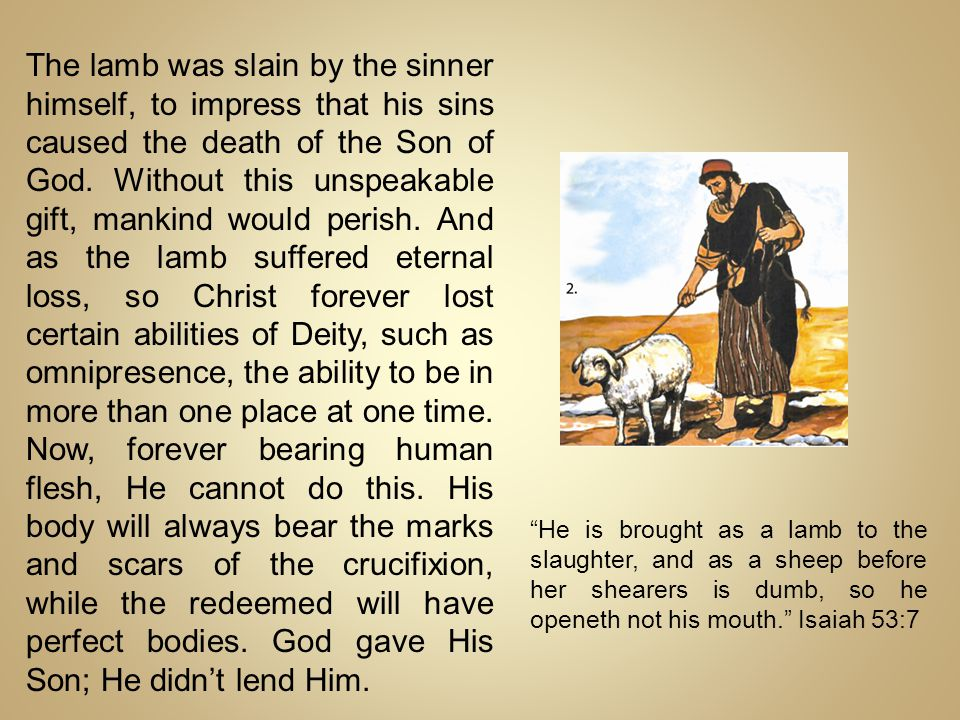 The lamb was slain by the sinner himself, to impress that his sins caused the death of the Son of God. Without this unspeakable gift, mankind would perish. And as the lamb suffered eternal loss, so Christ forever lost certain abilities of Deity, such as omnipresence, the ability to be in more than one place at one time. Now, forever bearing human flesh, He cannot do this. His body will always bear the marks and scars of the crucifixion, while the redeemed will have perfect bodies. God gave His Son; He didn't lend Him.