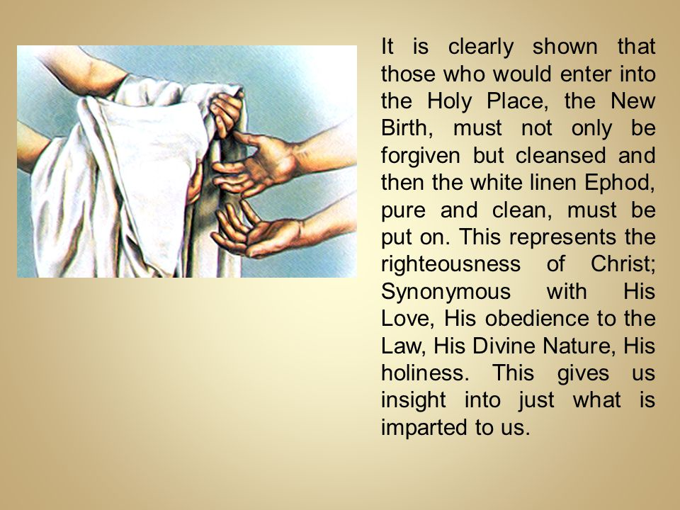 It is clearly shown that those who would enter into the Holy Place, the New Birth, must not only be forgiven but cleansed and then the white linen Ephod, pure and clean, must be put on.
