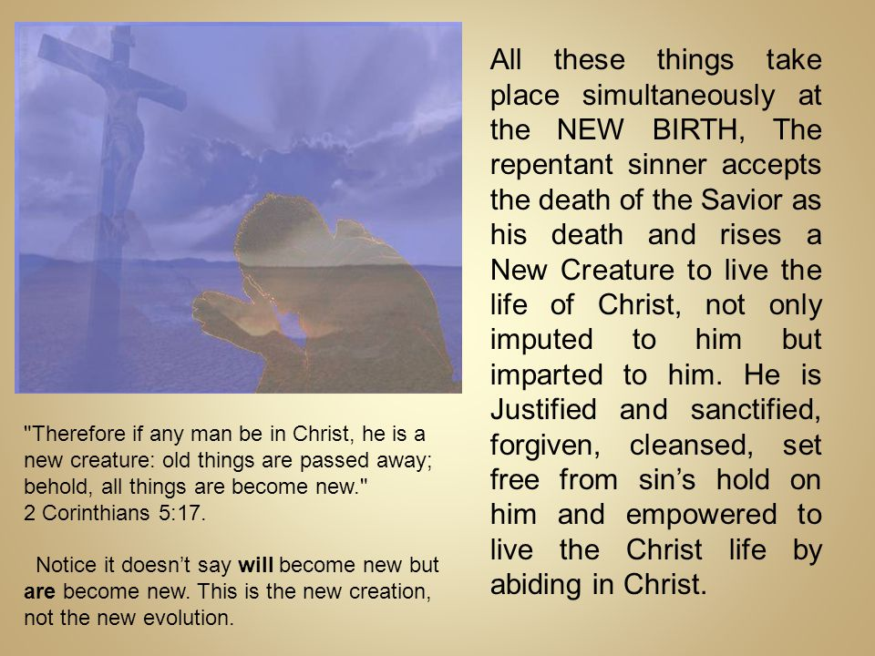 All these things take place simultaneously at the NEW BIRTH, The repentant sinner accepts the death of the Savior as his death and rises a New Creature to live the life of Christ, not only imputed to him but imparted to him. He is Justified and sanctified, forgiven, cleansed, set free from sin's hold on him and empowered to live the Christ life by abiding in Christ.