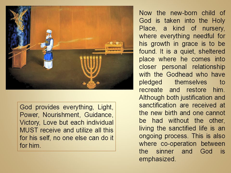 Now the new-born child of God is taken into the Holy Place, a kind of nursery, where everything needful for his growth in grace is to be found. It is a quiet, sheltered place where he comes into closer personal relationship with the Godhead who have pledged themselves to recreate and restore him. Although both justification and sanctification are received at the new birth and one cannot be had without the other, living the sanctified life is an ongoing process. This is also where co-operation between the sinner and God is emphasized.