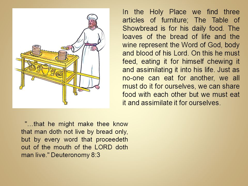 In the Holy Place we find three articles of furniture; The Table of Showbread is for his daily food. The loaves of the bread of life and the wine represent the Word of God, body and blood of his Lord. On this he must feed, eating it for himself chewing it and assimilating it into his life. Just as no-one can eat for another, we all must do it for ourselves, we can share food with each other but we must eat it and assimilate it for ourselves.
