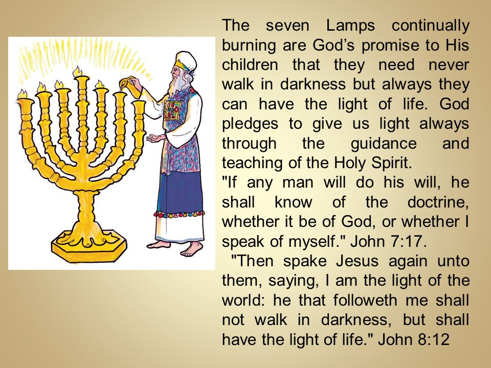 The seven Lamps continually burning are God's promise to His children that they need never walk in darkness but always they can have the light of life. God pledges to give us light always through the guidance and teaching of the Holy Spirit.