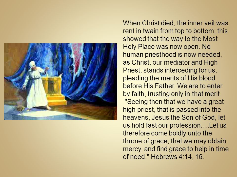 When Christ died, the inner veil was rent in twain from top to bottom; this showed that the way to the Most Holy Place was now open. No human priesthood is now needed, as Christ, our mediator and High Priest, stands interceding for us, pleading the merits of His blood before His Father. We are to enter by faith, trusting only in that merit.