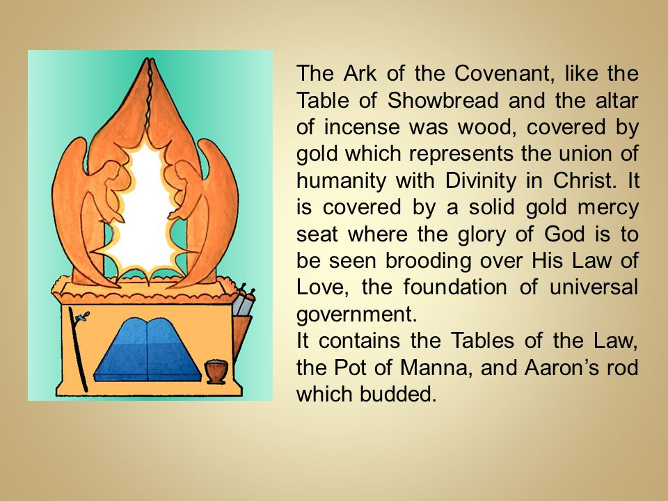 The Ark of the Covenant, like the Table of Showbread and the altar of incense was wood, covered by gold which represents the union of humanity with Divinity in Christ. It is covered by a solid gold mercy seat where the glory of God is to be seen brooding over His Law of Love, the foundation of universal government.